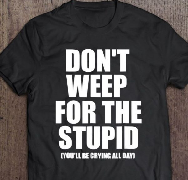 don't weep for the stupid shirt hoodie sweater tank top