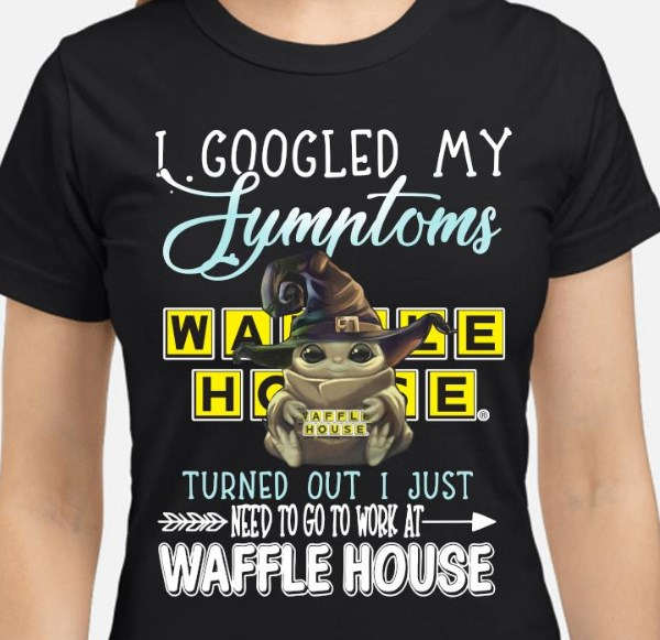I googled my symptoms turned out i just need to go to work at waffle house work shirt hoodie sweater tank top