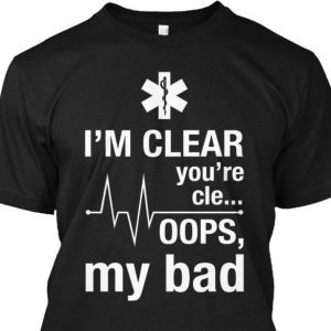 Im clear you're cle.. oops, my bad emt funny shirt hoodie sweater tank top
