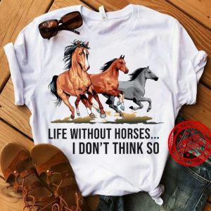 life without horses i don't think so shirt hoodie sweater tank top