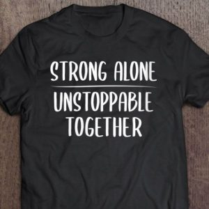 strong alone unstoppable together shirt hoodie sweater tank top