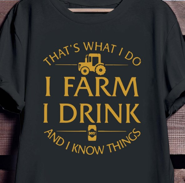 that's what i do i farm i drink and i know things shirt hoodie sweater tank top