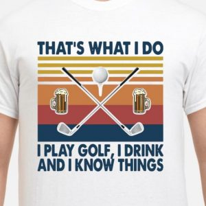 that's what i do i play golf i drink and i know things shirt hoodie sweater tank top