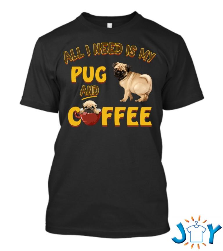All I Need Is My Pug And Coffee T Shirt