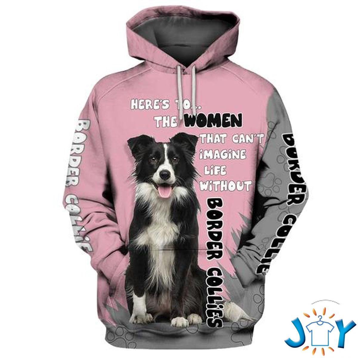 Border Collie Here'S To The Women That Can'T Imagine Life Without 3D Hoodie
