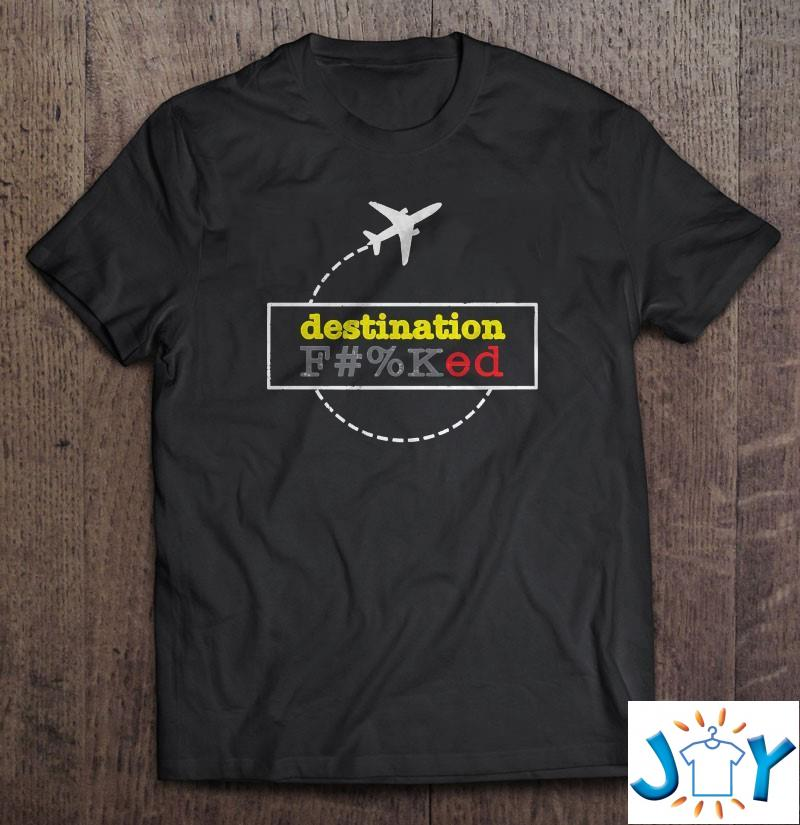 Destination Fucked F Ked Gift For Fans Men And Women Unisex T-Shirt