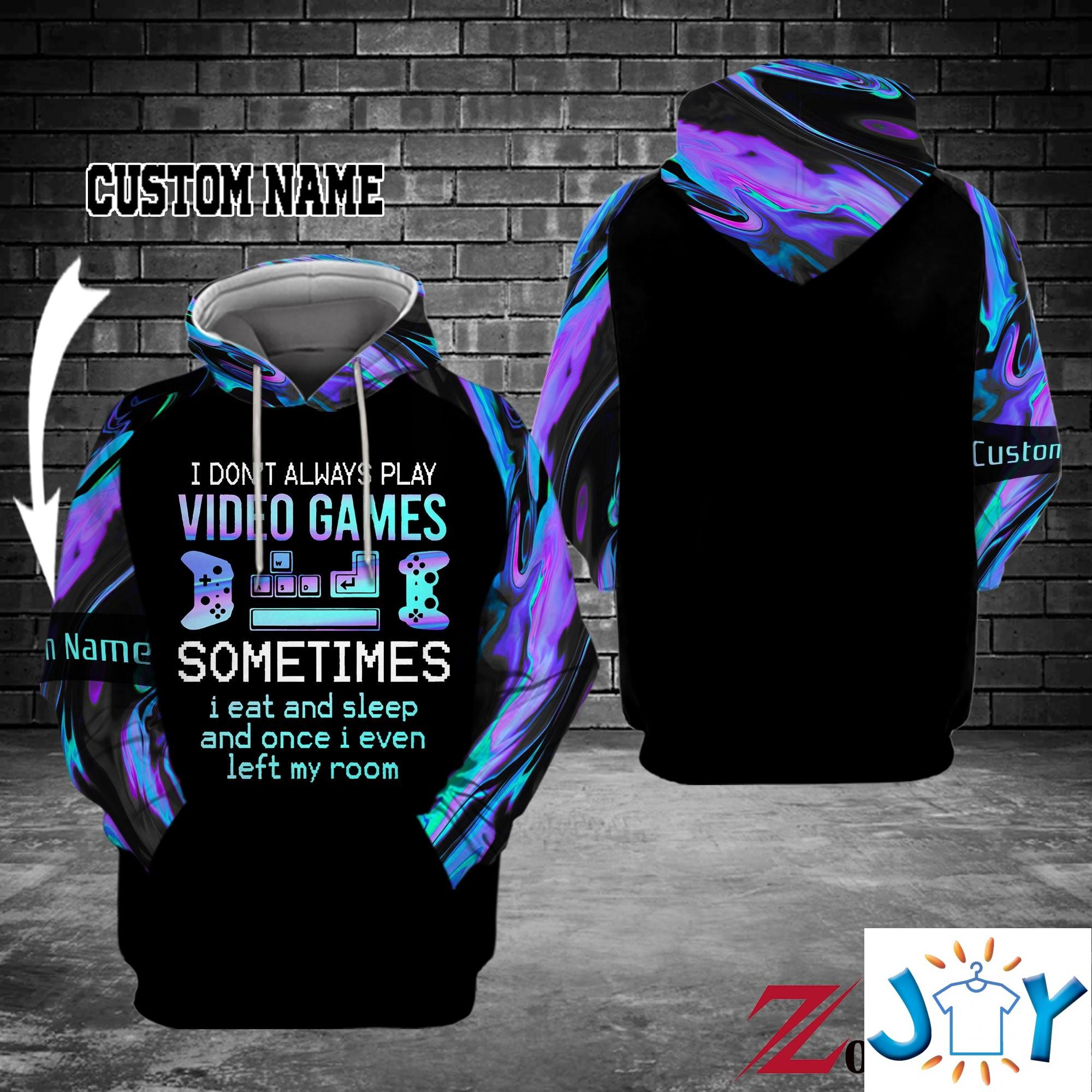 I Don'T Always Play Video Games Sometimes I Eat And Sleep And Once I Even Left My Room Personalized 3D Hoodie