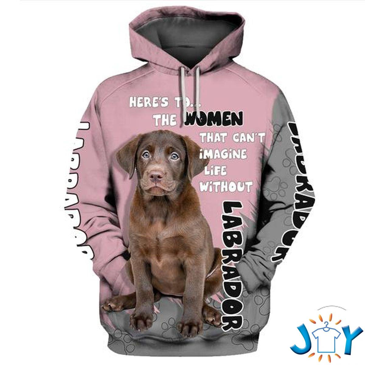 Labrador Chocolate Here's To The Women That Can't Imagine Life Without 3D Hoodie