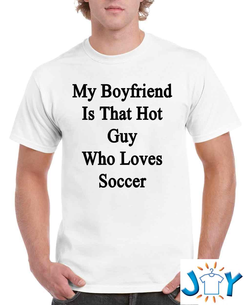 My Boyfriend Is That Hot Guy Who Loves Soccer T-Shirt