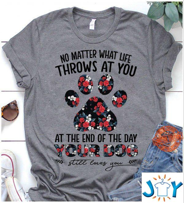 no matter what life throws at you at the end of the day your dog still loves you shirt M