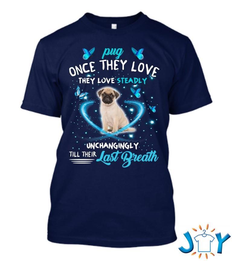 Pug Dog Once They Love ,They Love Steady, Unchangingly, Till Their Last Breath Swea T Shirt