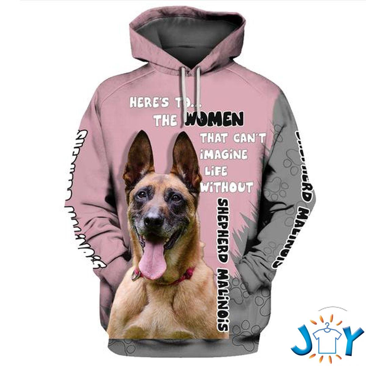 Shepherd Malinois Here'S To The Women That Can'T Imagine Life Without 3D Hoodie