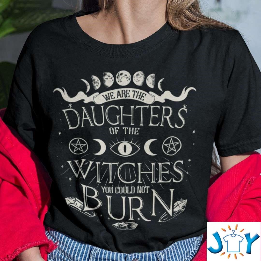 We Are The Daughters Of The Witches You Could Not Burn T-Shirt