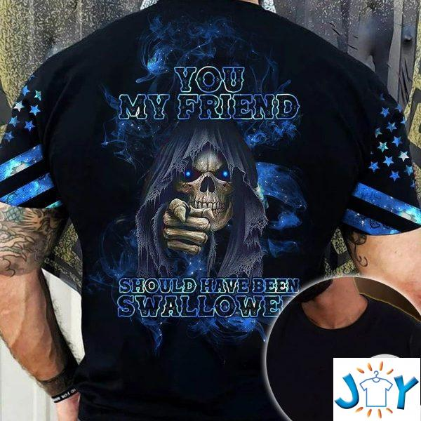 you my friend should have been swallowed skull d all over print t shirt hoodie